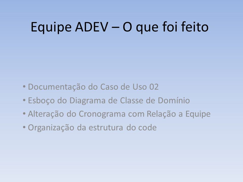 Equipe ADEV – O que falta fazer Documentação dos Casos de Uso 03, 04 e 05 Finalizar o Diagrama de Classe de Domínio Alteração do Cronograma com relação as datas e detalhamento das atividades.