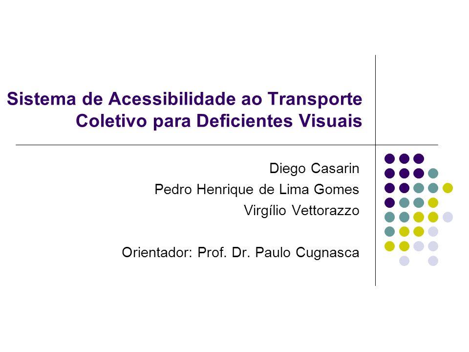 Sistema de Acessibilidade ao Transporte Coletivo para Deficientes Visuais Diego Casarin Pedro Henrique de Lima Gomes Virgílio Vettorazzo Orientador: P
