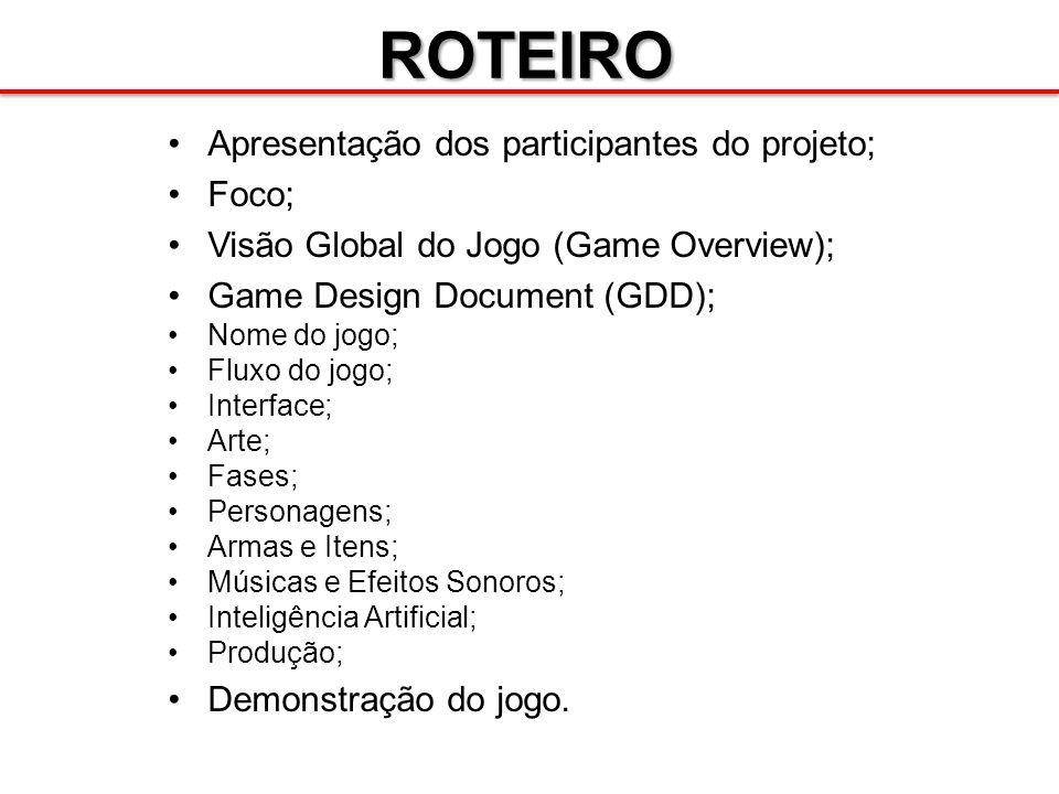 ROTEIRO Apresentação dos participantes do projeto; Foco; Visão Global do Jogo (Game Overview); Game Design Document (GDD); Nome do jogo; Fluxo do jogo
