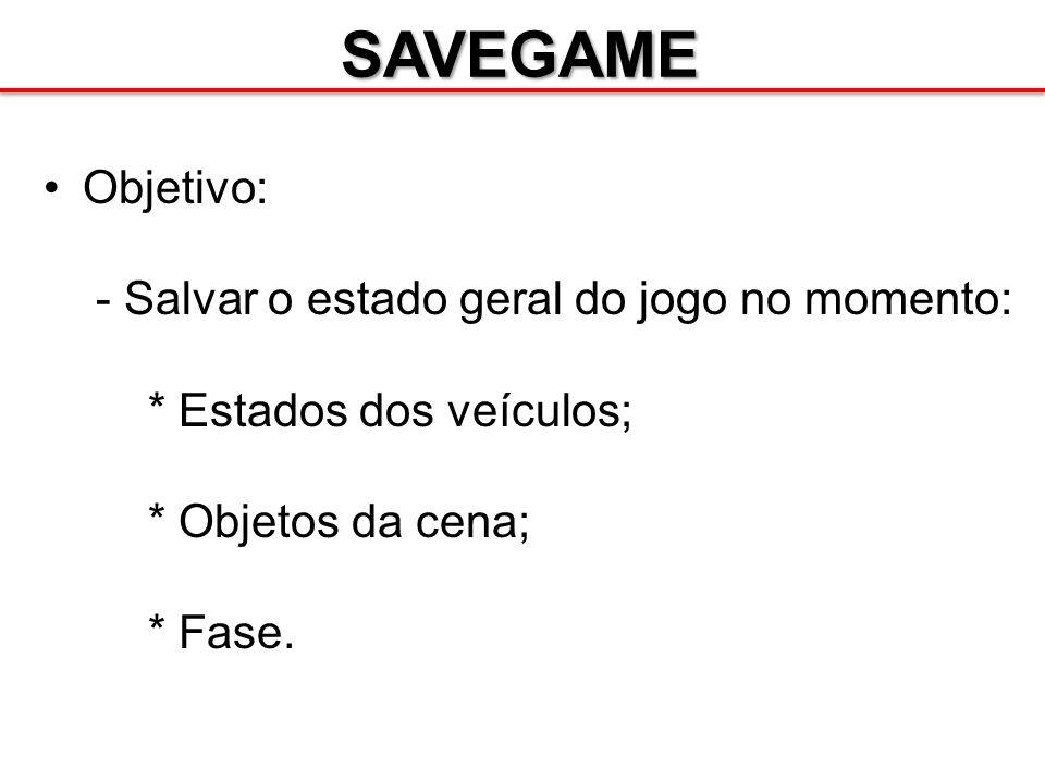 SAVEGAME Objetivo: - Salvar o estado geral do jogo no momento: * Estados dos veículos; * Objetos da cena; * Fase.