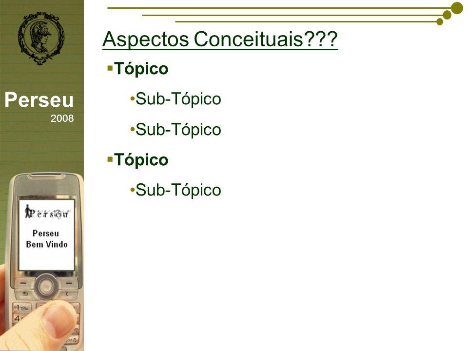 sfsdffsdf Aspectos Conceituais??? Perseu 2008 Tópico Sub-Tópico Tópico Sub-Tópico