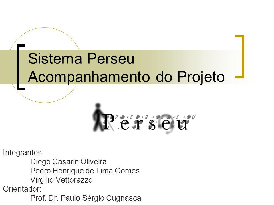 Sistema Perseu Acompanhamento do Projeto Integrantes: Diego Casarin Oliveira Pedro Henrique de Lima Gomes Virgílio Vettorazzo Orientador: Prof.