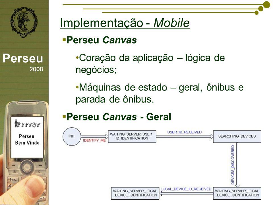 sfsdffsdf Implementação - Mobile Perseu 2008 Perseu Canvas Coração da aplicação – lógica de negócios; Máquinas de estado – geral, ônibus e parada de ô
