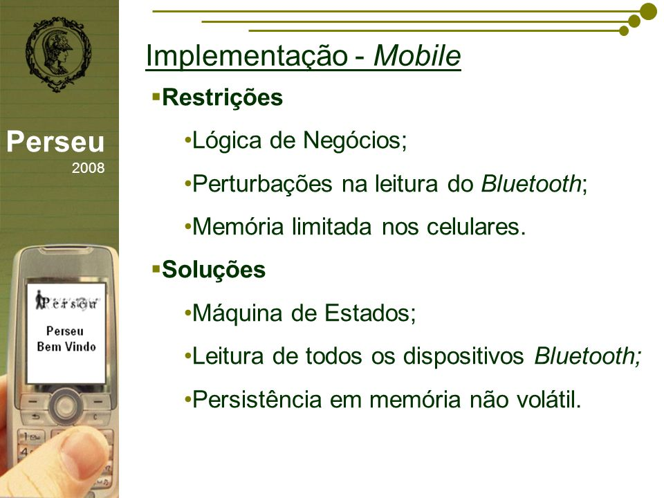 sfsdffsdf Implementação - Mobile Perseu 2008 Restrições Lógica de Negócios; Perturbações na leitura do Bluetooth; Memória limitada nos celulares. Solu