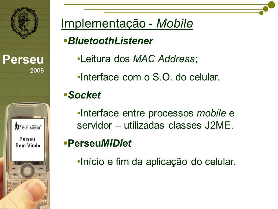 sfsdffsdf Implementação - Mobile Perseu 2008 BluetoothListener Leitura dos MAC Address; Interface com o S.O. do celular. Socket Interface entre proces