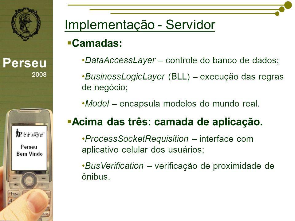 sfsdffsdf Implementação - Servidor Perseu 2008 Camadas: DataAccessLayer – controle do banco de dados; BusinessLogicLayer (BLL) – execução das regras d