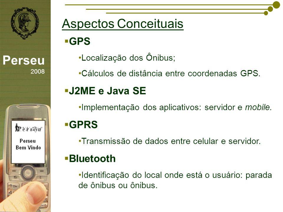sfsdffsdf Aspectos Conceituais Perseu 2008 GPS Localização dos Ônibus; Cálculos de distância entre coordenadas GPS. J2ME e Java SE Implementação dos a