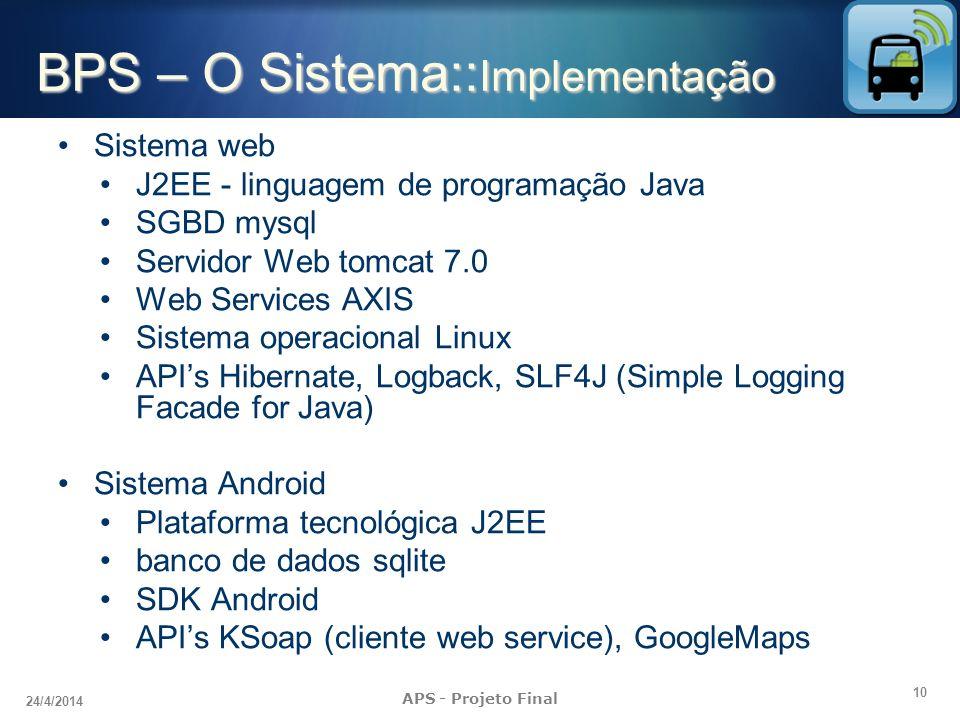 10 24/4/2014 APS - Projeto Final BPS – O Sistema:: Implementação Sistema web J2EE - linguagem de programação Java SGBD mysql Servidor Web tomcat 7.0 W