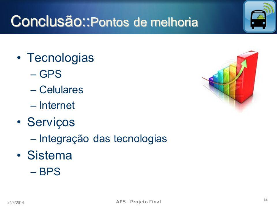 14 24/4/2014 APS - Projeto Final Conclusão:: Pontos de melhoria Tecnologias –GPS –Celulares –Internet Serviços –Integração das tecnologias Sistema –BP