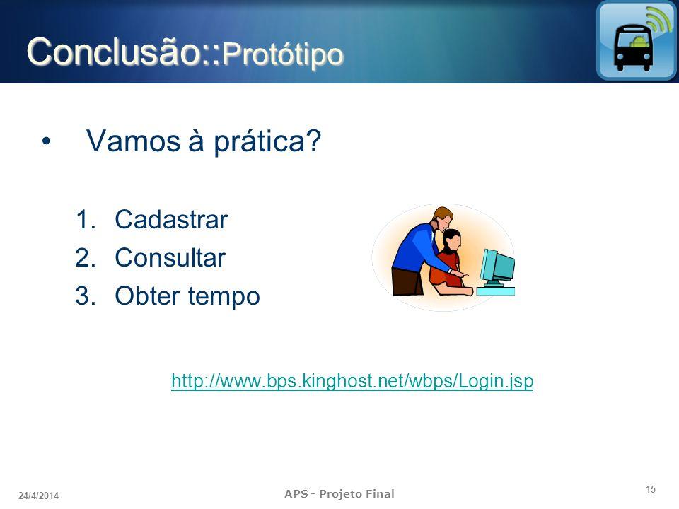 15 24/4/2014 APS - Projeto Final Conclusão:: Protótipo Vamos à prática? 1.Cadastrar 2.Consultar 3.Obter tempo http://www.bps.kinghost.net/wbps/Login.j