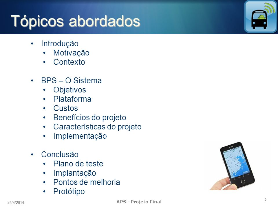 2 24/4/2014 APS - Projeto Final Tópicos abordados Introdução Motivação Contexto BPS – O Sistema Objetivos Plataforma Custos Benefícios do projeto Cara