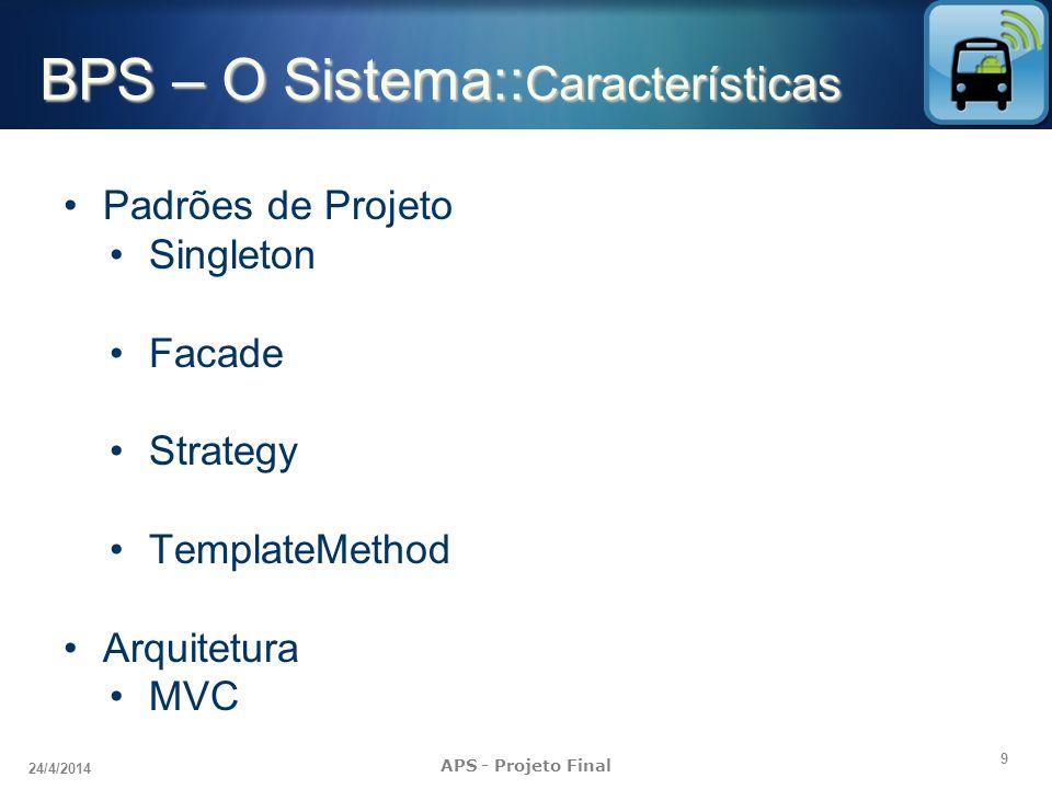 10 24/4/2014 APS - Projeto Final BPS – O Sistema:: Implementação Sistema web J2EE - linguagem de programação Java SGBD mysql Servidor Web tomcat 7.0 Web Services AXIS Sistema operacional Linux APIs Hibernate, Logback, SLF4J (Simple Logging Facade for Java) Sistema Android Plataforma tecnológica J2EE banco de dados sqlite SDK Android APIs KSoap (cliente web service), GoogleMaps