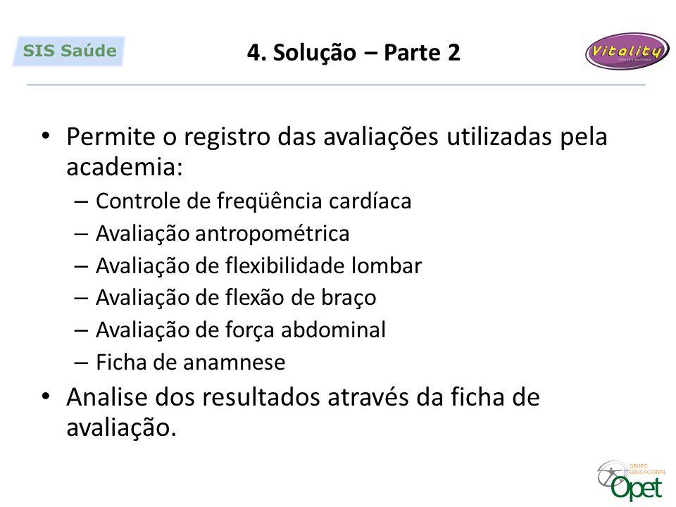 4. Solução – Parte 2 Permite o registro das avaliações utilizadas pela academia: – Controle de freqüência cardíaca – Avaliação antropométrica – Avalia