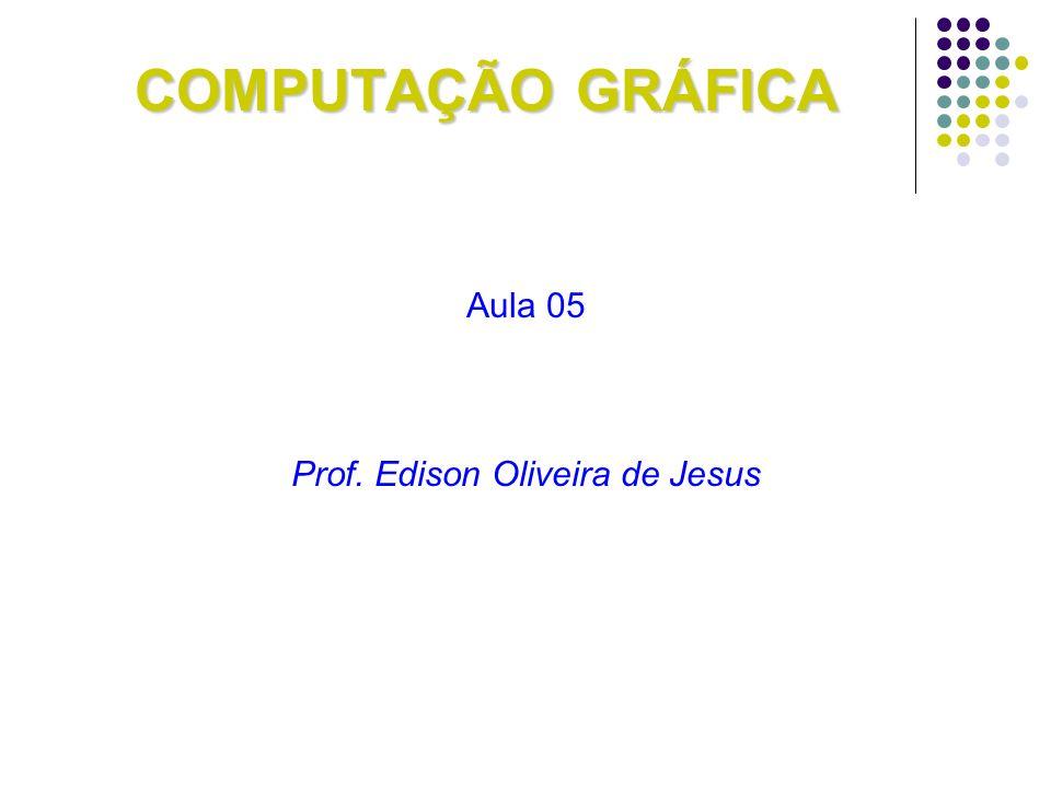 COMPUTAÇÃO GRÁFICA Aula 05 Prof. Edison Oliveira de Jesus