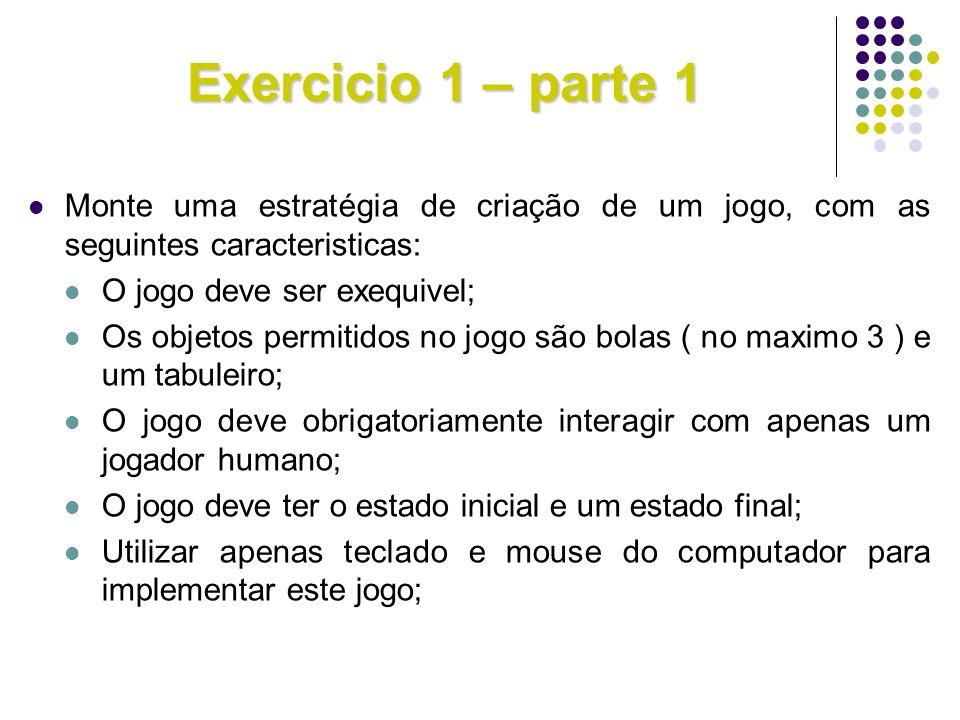 Exercicio 1 – parte 1 Monte uma estratégia de criação de um jogo, com as seguintes caracteristicas: O jogo deve ser exequivel; Os objetos permitidos n