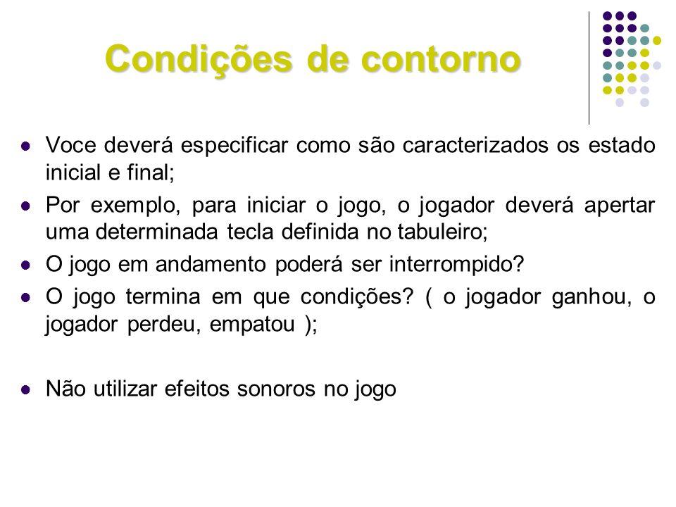 Condições de contorno Voce deverá especificar como são caracterizados os estado inicial e final; Por exemplo, para iniciar o jogo, o jogador deverá ap