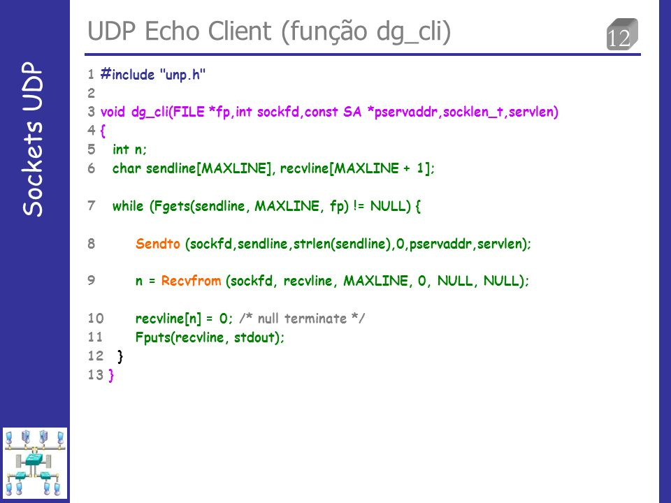 12 UDP Echo Client (função dg_cli) Sockets UDP 1 #include unp.h 2 3 void dg_cli(FILE *fp,int sockfd,const SA *pservaddr,socklen_t,servlen) 4 { 5 int n; 6 char sendline[MAXLINE], recvline[MAXLINE + 1]; 7 while (Fgets(sendline, MAXLINE, fp) != NULL) { 8 Sendto (sockfd,sendline,strlen(sendline),0,pservaddr,servlen); 9 n = Recvfrom (sockfd, recvline, MAXLINE, 0, NULL, NULL); 10 recvline[n] = 0; /* null terminate */ 11 Fputs(recvline, stdout); 12 } 13 }