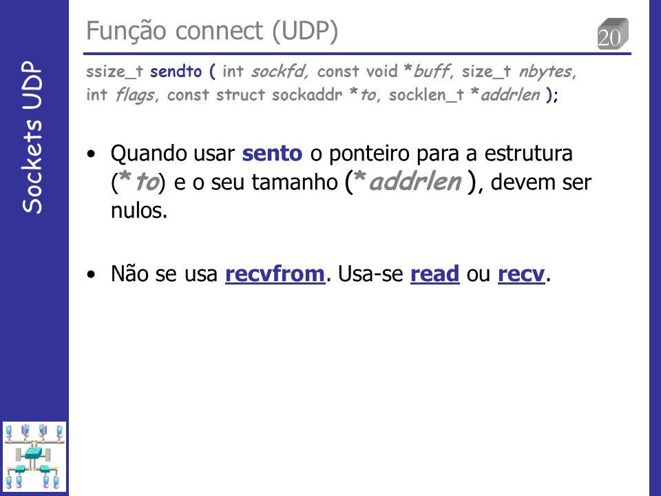 20 Função connect (UDP) Sockets UDP Quando usar sento o ponteiro para a estrutura ( *to ) e o seu tamanho (*addrlen ), devem ser nulos.
