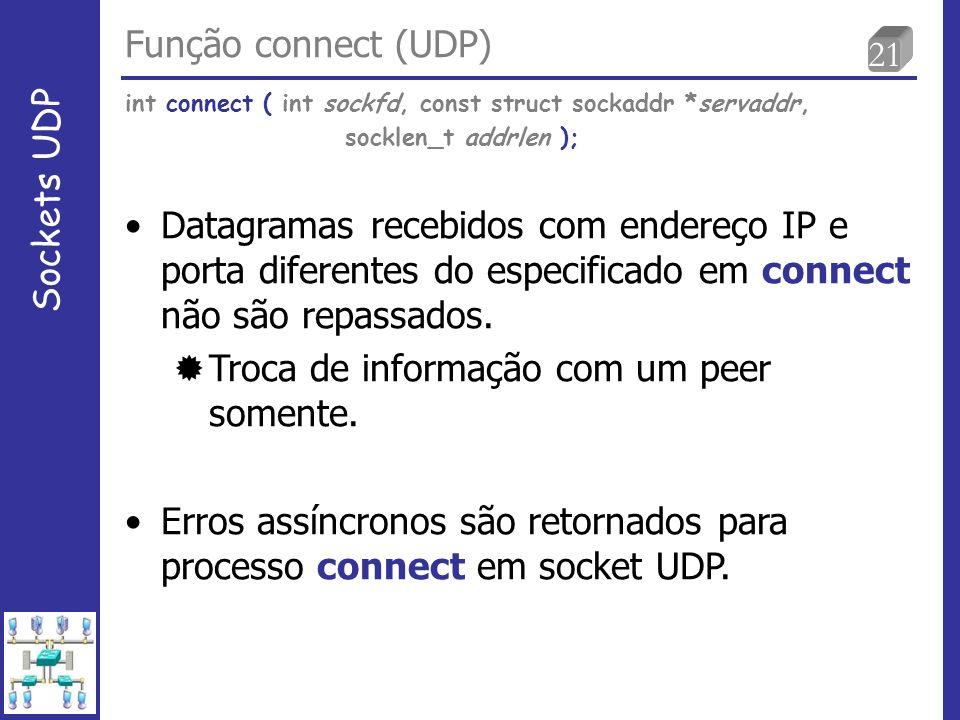 21 Função connect (UDP) Sockets UDP Datagramas recebidos com endereço IP e porta diferentes do especificado em connect não são repassados.