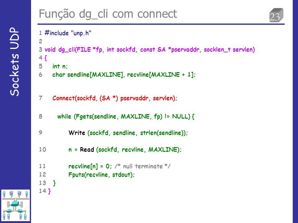 23 Função dg_cli com connect Sockets UDP 1 #include unp.h 2 3 void dg_cli(FILE *fp, int sockfd, const SA *pservaddr, socklen_t servlen) 4 { 5 int n; 6 char sendline[MAXLINE], recvline[MAXLINE + 1]; 7 Connect(sockfd, (SA *) pservaddr, servlen); 8 while (Fgets(sendline, MAXLINE, fp) != NULL) { 9 Write (sockfd, sendline, strlen(sendline)); 10 n = Read (sockfd, recvline, MAXLINE); 11 recvline[n] = 0; /* null terminate */ 12 Fputs(recvline, stdout); 13 } 14 }