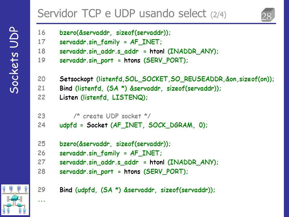 28 Servidor TCP e UDP usando select (2/4) Sockets UDP 16 bzero(&servaddr, sizeof(servaddr)); 17 servaddr.sin_family = AF_INET; 18 servaddr.sin_addr.s_addr = htonl (INADDR_ANY); 19 servaddr.sin_port = htons (SERV_PORT); 20 Setsockopt (listenfd,SOL_SOCKET,SO_REUSEADDR,&on,sizeof(on)); 21 Bind (listenfd, (SA *) &servaddr, sizeof(servaddr)); 22 Listen (listenfd, LISTENQ); 23 /* create UDP socket */ 24 udpfd = Socket (AF_INET, SOCK_DGRAM, 0); 25 bzero(&servaddr, sizeof(servaddr)); 26 servaddr.sin_family = AF_INET; 27 servaddr.sin_addr.s_addr = htonl (INADDR_ANY); 28 servaddr.sin_port = htons (SERV_PORT); 29 Bind (udpfd, (SA *) &servaddr, sizeof(servaddr));...