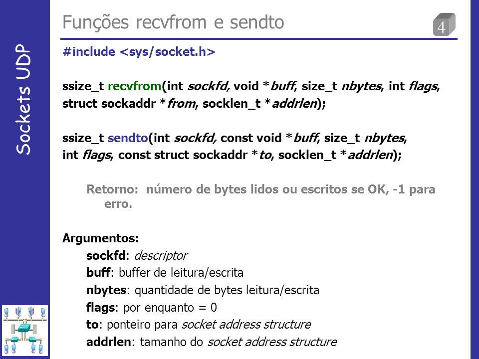 5 Funções recvfrom e sendto Sockets UDP ssize_t recvfrom (int sockfd, void *buff, size_t nbytes, int flags, struct sockaddr *from, socklen_t *addrlen); ssize_t sendto (int sockfd, const void *buff, size_t nbytes, int flags, const struct sockaddr *to, socklen_t *addrlen); Escrever datagrama tamanho zero é válido (20 bytes IPv4 + 8 bytes UDP header).