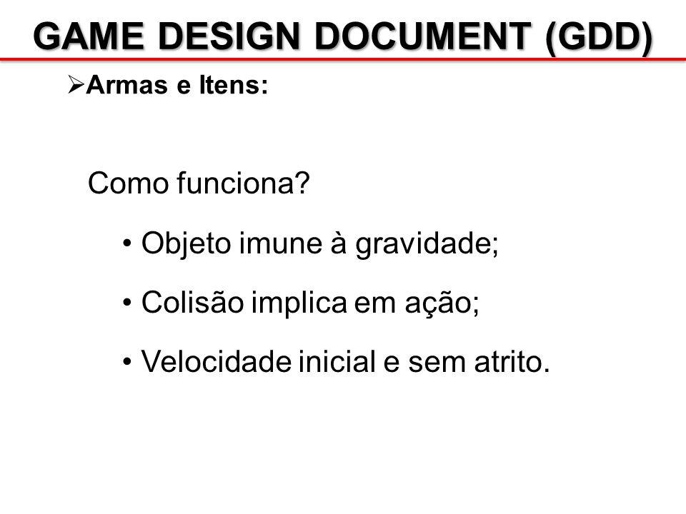 GAME DESIGN DOCUMENT (GDD) Armas e Itens: Como funciona? Objeto imune à gravidade; Colisão implica em ação; Velocidade inicial e sem atrito.