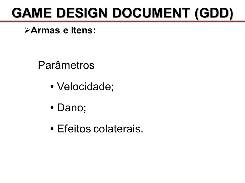 GAME DESIGN DOCUMENT (GDD) Armas e Itens: Parâmetros Velocidade; Dano; Efeitos colaterais.