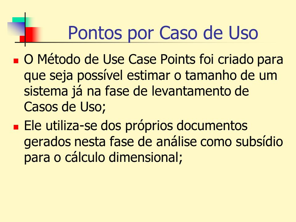 Pontos por Caso de Uso O Método de Use Case Points foi criado para que seja possível estimar o tamanho de um sistema já na fase de levantamento de Cas