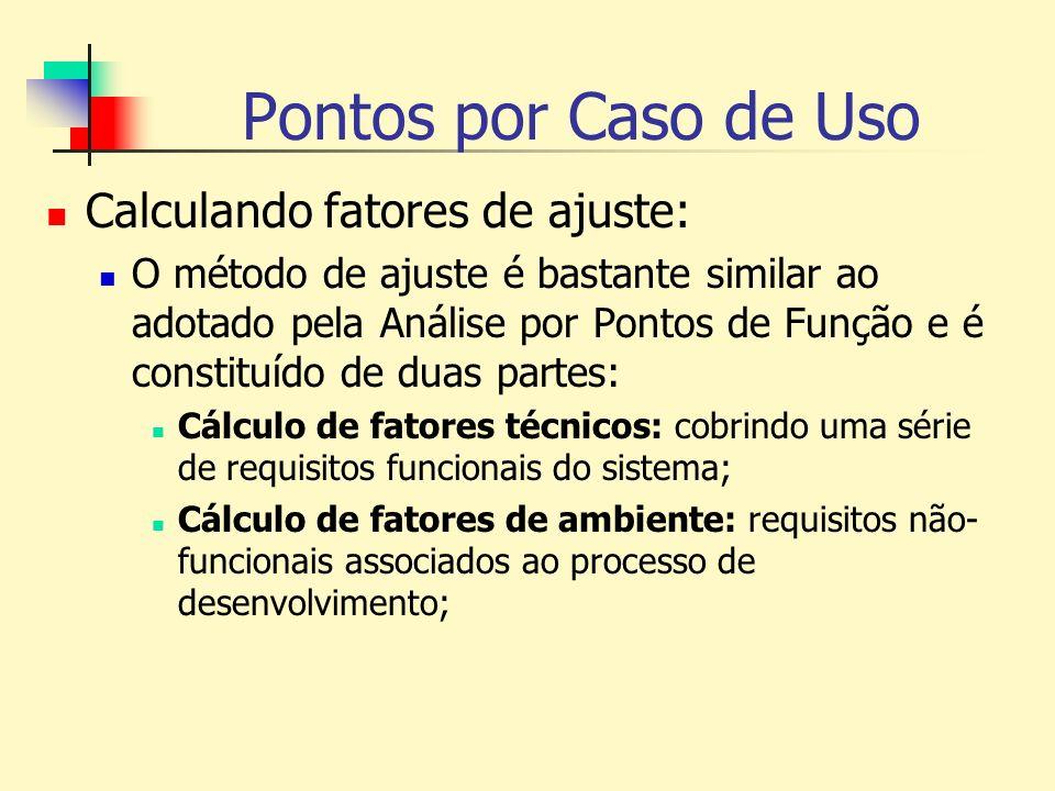 Pontos por Caso de Uso Passo 4: Cálculo do Tfactor Para cada requisito listado na tabela, deve ser atribuído um valor que determina a influência do requisito no sistema, variando entre 0 e 5; FatorRequisitoPeso T1Sistema distribuído2 T2Tempo de resposta2 T3Eficiência1 T4Processamento complexo1 T5Código reusável1 T6Facilidade de instalação0.5 T7Facilidade de uso0.5 T8Portabilidade2 T9Facilidade de mudança1 T10Concorrência1 T11Recursos de segurança1 T12Acessível por terceiros1 T13Requer treinamento especial1