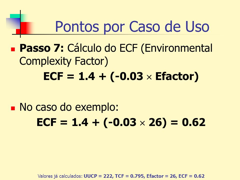 Pontos por Caso de Uso Passo 7: Cálculo do ECF (Environmental Complexity Factor) ECF = 1.4 + (-0.03 Efactor) No caso do exemplo: ECF = 1.4 + (-0.03 26