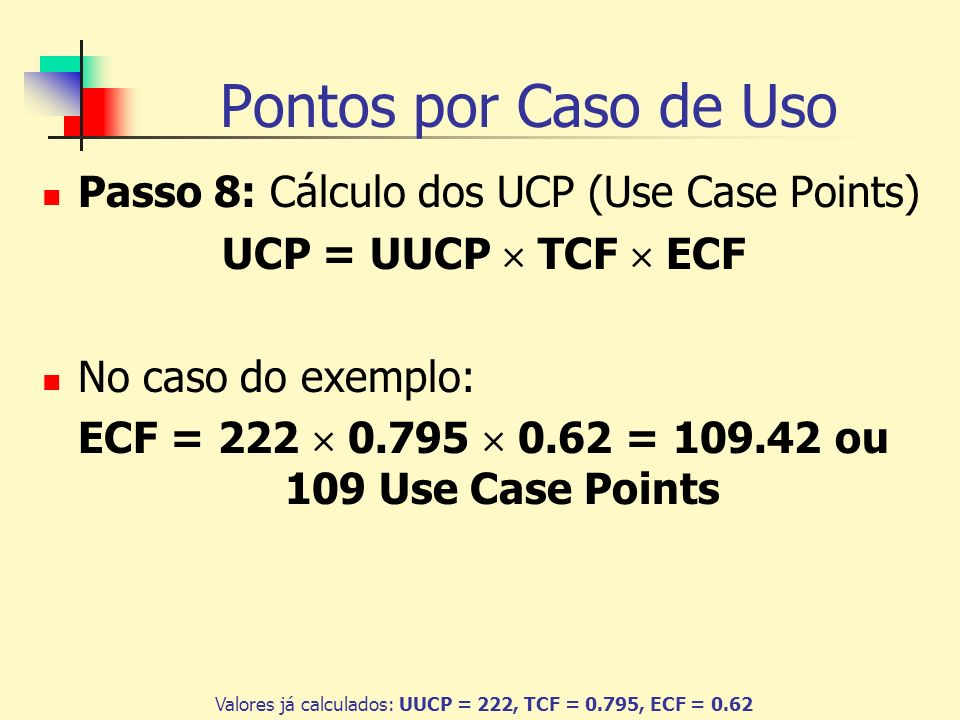 Pontos por Caso de Uso Passo 8: Cálculo dos UCP (Use Case Points) UCP = UUCP TCF ECF No caso do exemplo: ECF = 222 0.795 0.62 = 109.42 ou 109 Use Case