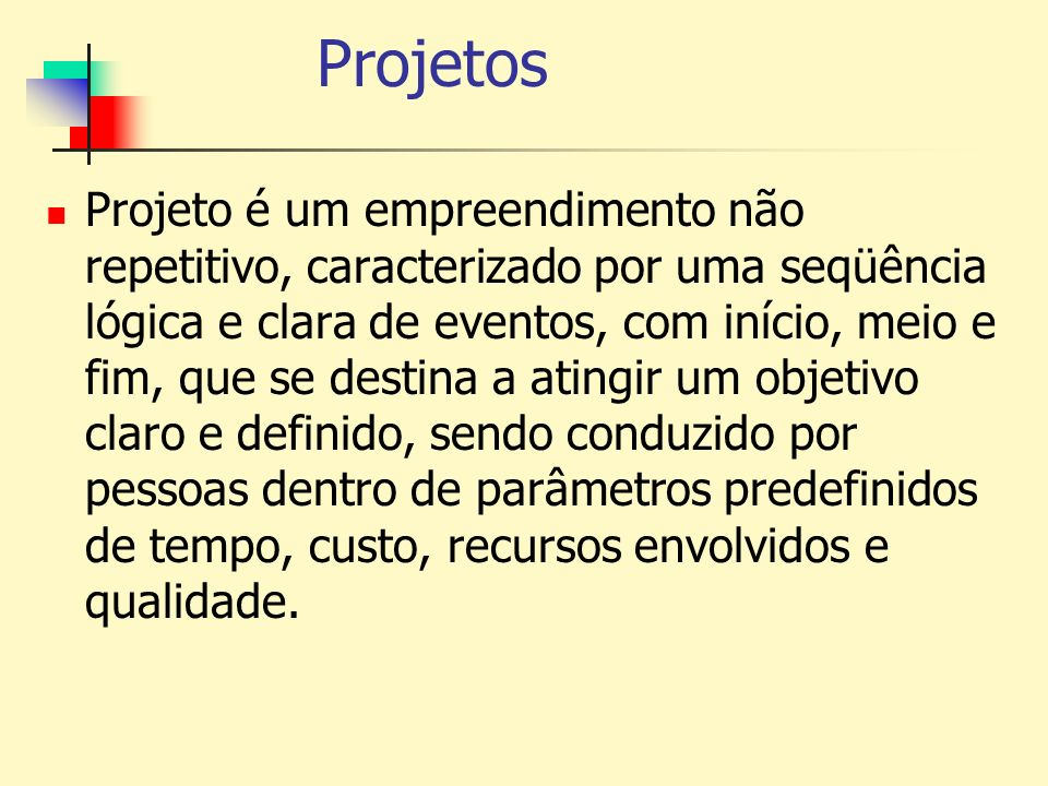 Projetos Projeto é um empreendimento não repetitivo, caracterizado por uma seqüência lógica e clara de eventos, com início, meio e fim, que se destina