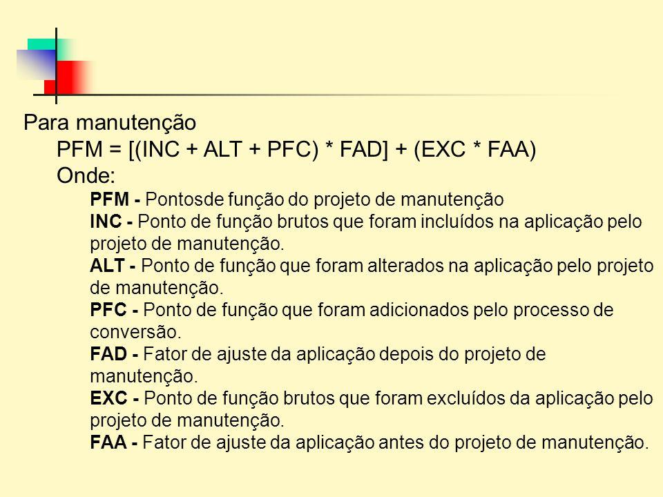Para manutenção PFM = [(INC + ALT + PFC) * FAD] + (EXC * FAA) Onde: PFM - Pontosde função do projeto de manutenção INC - Ponto de função brutos que fo