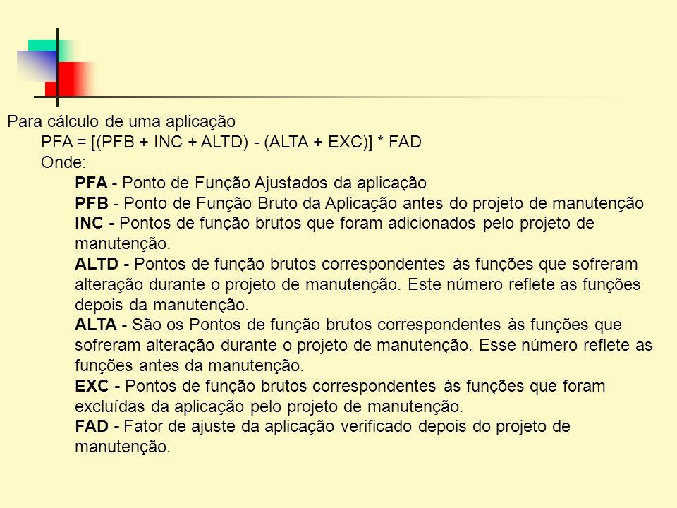 Para cálculo de uma aplicação PFA = [(PFB + INC + ALTD) - (ALTA + EXC)] * FAD Onde: PFA - Ponto de Função Ajustados da aplicação PFB - Ponto de Função