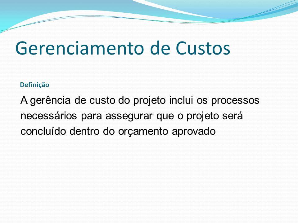 Gerenciamento de Custos A gerência de custo do projeto inclui os processos necessários para assegurar que o projeto será concluído dentro do orçamento