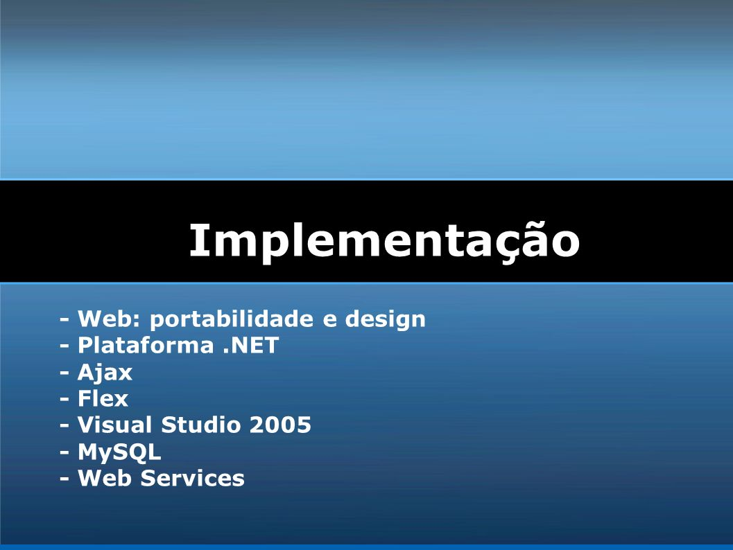 Implementação - Web: portabilidade e design - Plataforma.NET - Ajax - Flex - Visual Studio 2005 - MySQL - Web Services