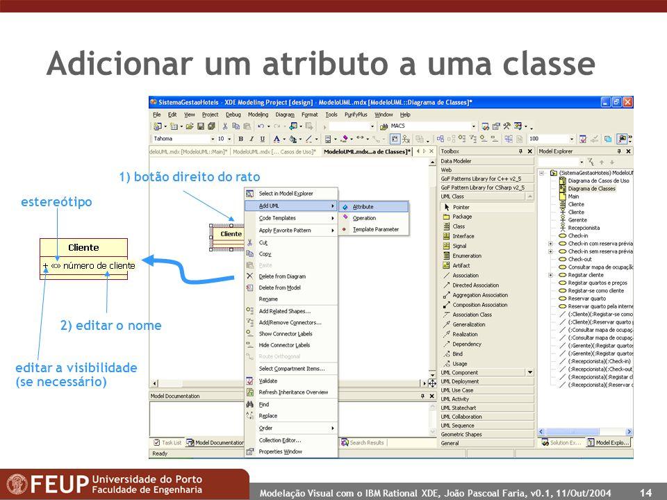 Modelação Visual com o IBM Rational XDE, João Pascoal Faria, v0.1, 11/Out/2004 14 Adicionar um atributo a uma classe 1) botão direito do rato 2) editar o nome editar a visibilidade (se necessário) estereótipo