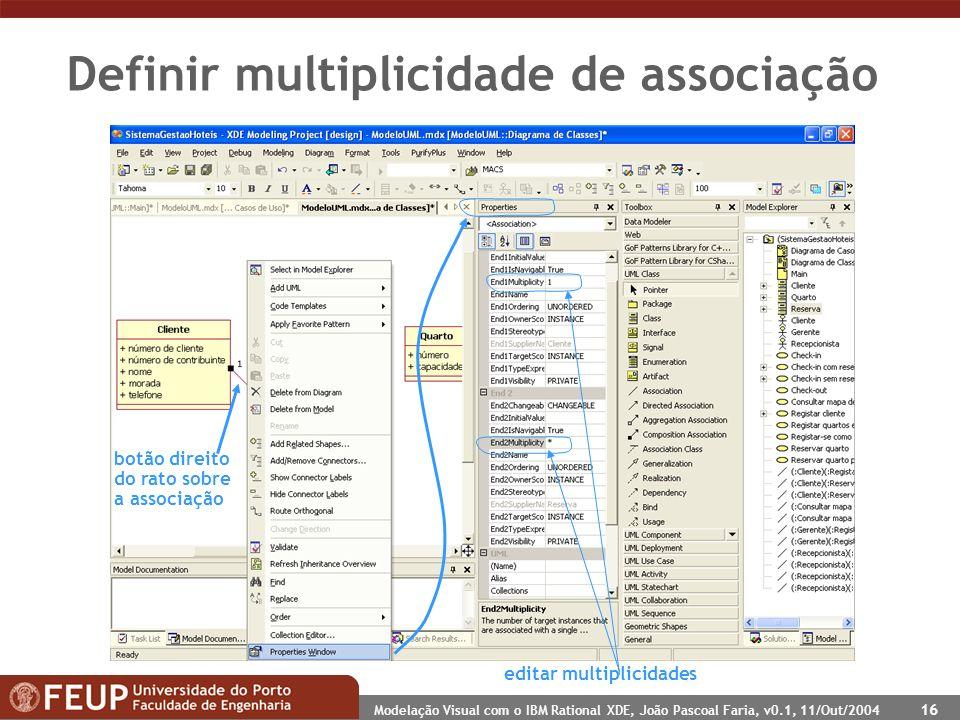 Modelação Visual com o IBM Rational XDE, João Pascoal Faria, v0.1, 11/Out/2004 16 Definir multiplicidade de associação botão direito do rato sobre a associação editar multiplicidades