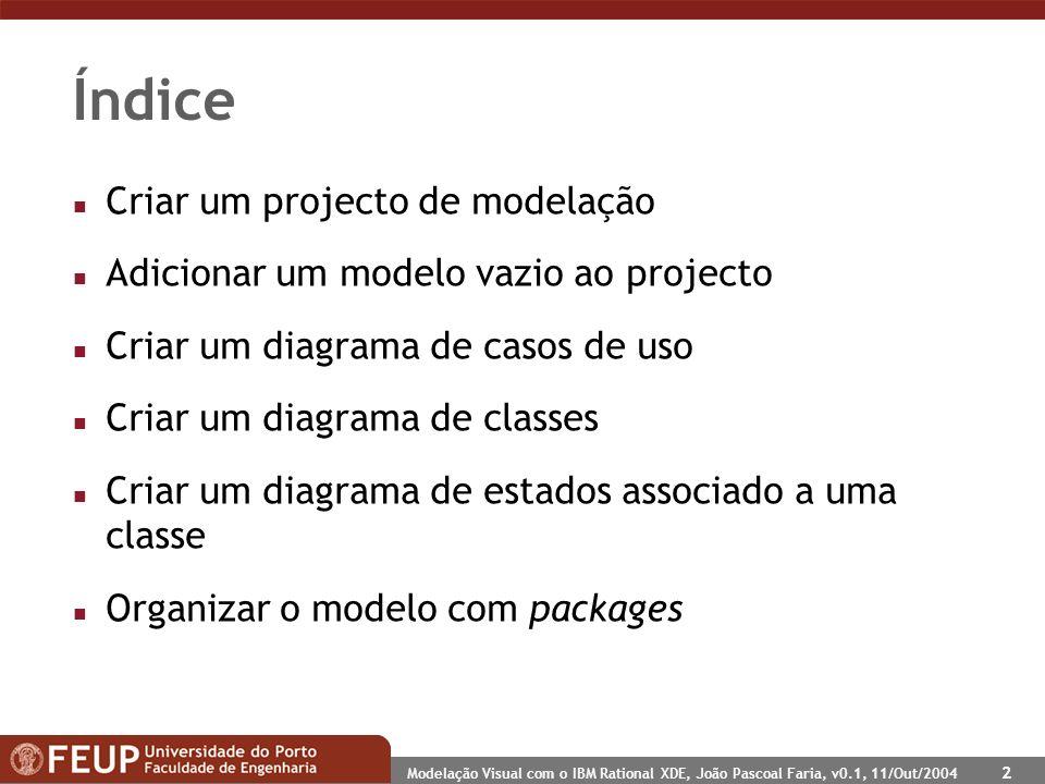 Modelação Visual com o IBM Rational XDE, João Pascoal Faria, v0.1, 11/Out/2004 2 Índice n Criar um projecto de modelação n Adicionar um modelo vazio ao projecto n Criar um diagrama de casos de uso n Criar um diagrama de classes n Criar um diagrama de estados associado a uma classe n Organizar o modelo com packages