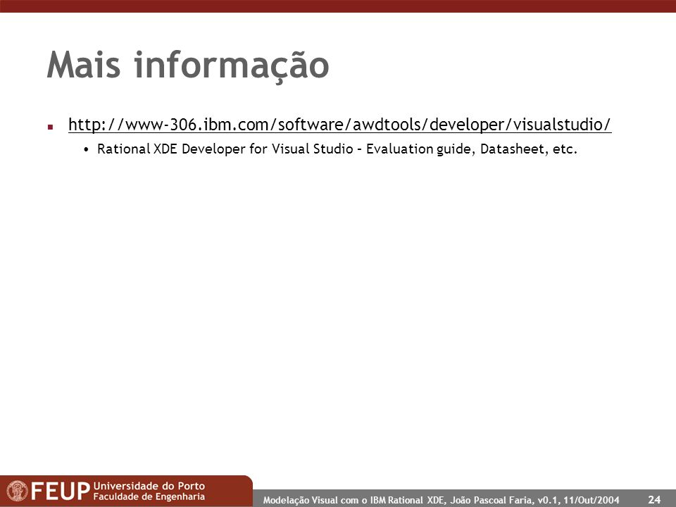 Modelação Visual com o IBM Rational XDE, João Pascoal Faria, v0.1, 11/Out/2004 24 Mais informação n http://www-306.ibm.com/software/awdtools/developer/visualstudio/ http://www-306.ibm.com/software/awdtools/developer/visualstudio/ Rational XDE Developer for Visual Studio – Evaluation guide, Datasheet, etc.
