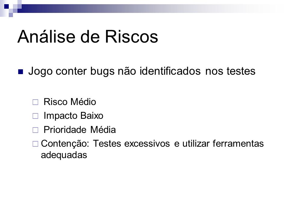 Análise de Riscos Jogo conter bugs não identificados nos testes Risco Médio Impacto Baixo Prioridade Média Contenção: Testes excessivos e utilizar fer