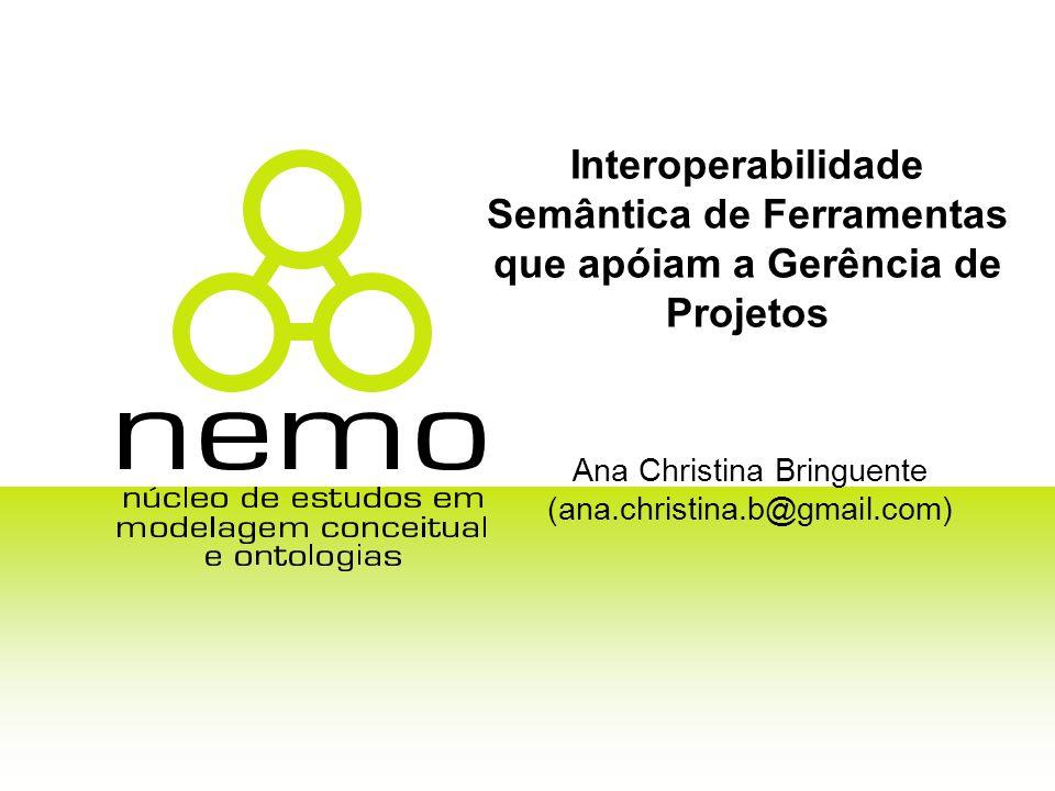 Interoperabilidade Semântica de Ferramentas que apóiam a Gerência de Projetos Ana Christina Bringuente (ana.christina.b@gmail.com)