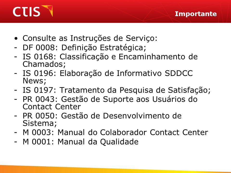 Importante Consulte as Instruções de Serviço: -DF 0008: Definição Estratégica; -IS 0168: Classificação e Encaminhamento de Chamados; -IS 0196: Elaboração de Informativo SDDCC News; -IS 0197: Tratamento da Pesquisa de Satisfação; -PR 0043: Gestão de Suporte aos Usuários do Contact Center -PR 0050: Gestão de Desenvolvimento de Sistema; -M 0003: Manual do Colaborador Contact Center -M 0001: Manual da Qualidade