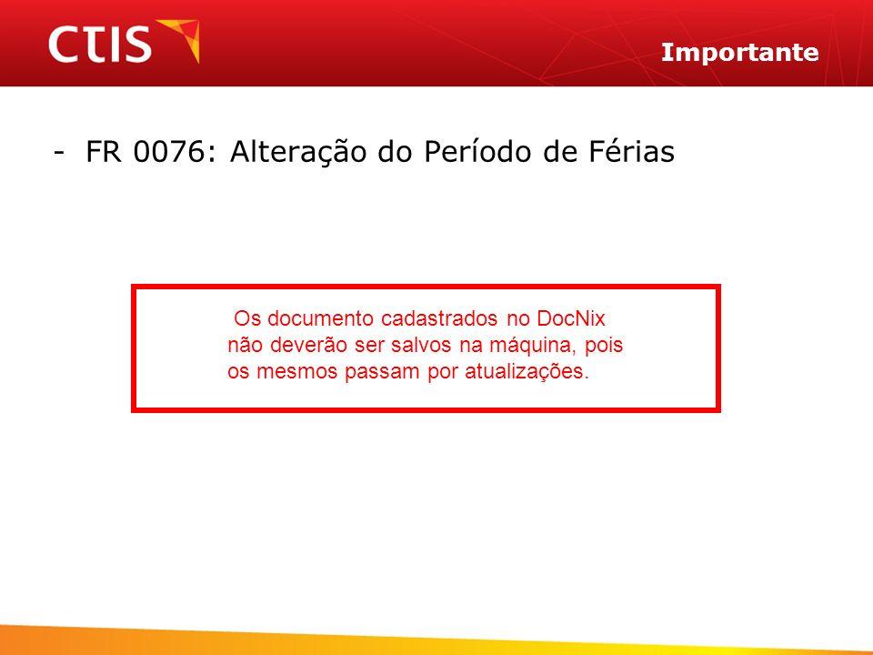 -FR 0076: Alteração do Período de Férias Importante Os documento cadastrados no DocNix não deverão ser salvos na máquina, pois os mesmos passam por atualizações.