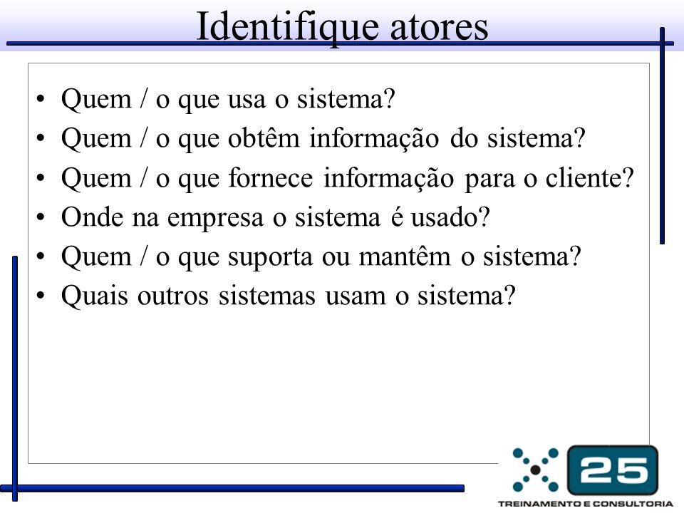 Identifique atores Quem / o que usa o sistema? Quem / o que obtêm informação do sistema? Quem / o que fornece informação para o cliente? Onde na empre