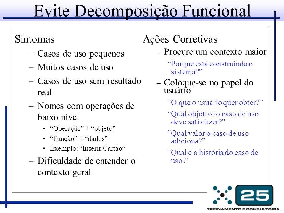 Evite Decomposição Funcional Sintomas –Casos de uso pequenos –Muitos casos de uso –Casos de uso sem resultado real –Nomes com operações de baixo nível