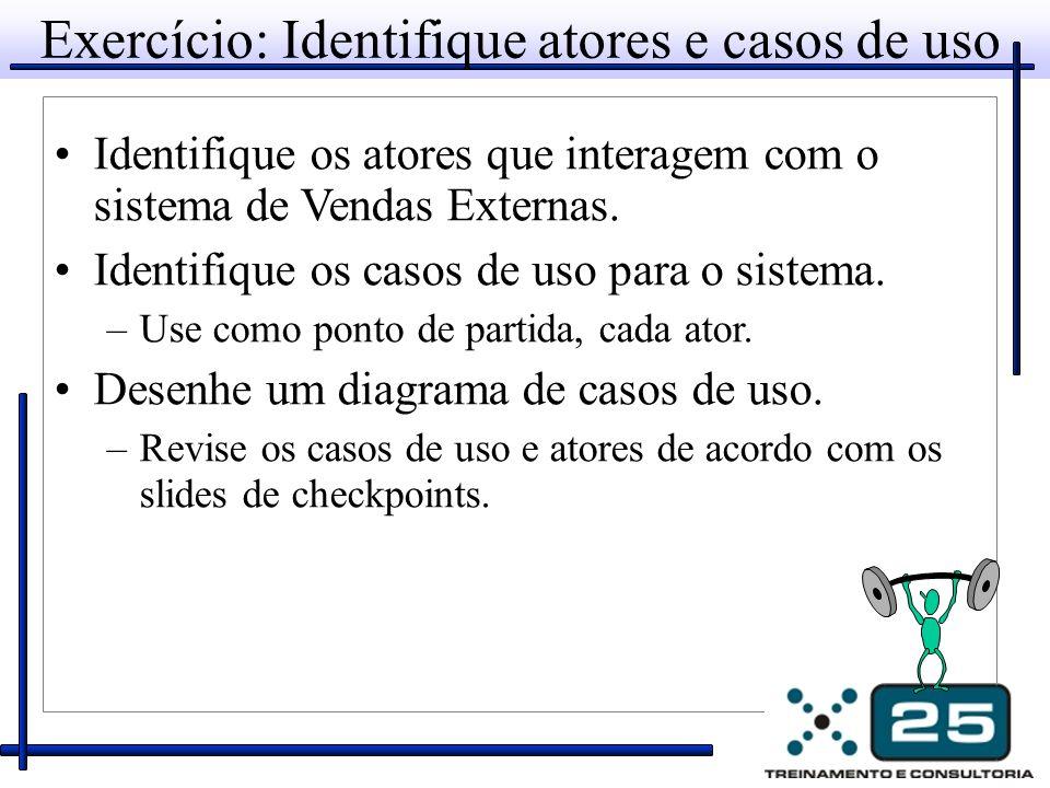 Exercício: Identifique atores e casos de uso Identifique os atores que interagem com o sistema de Vendas Externas. Identifique os casos de uso para o