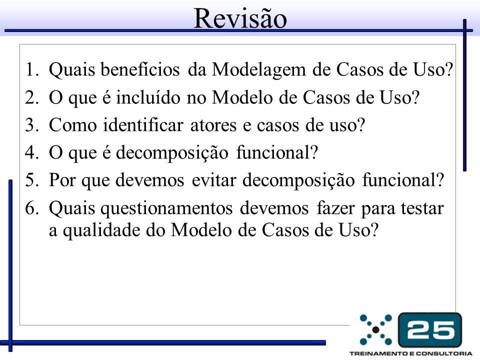 Revisão 1.Quais benefícios da Modelagem de Casos de Uso? 2.O que é incluído no Modelo de Casos de Uso? 3.Como identificar atores e casos de uso? 4.O q
