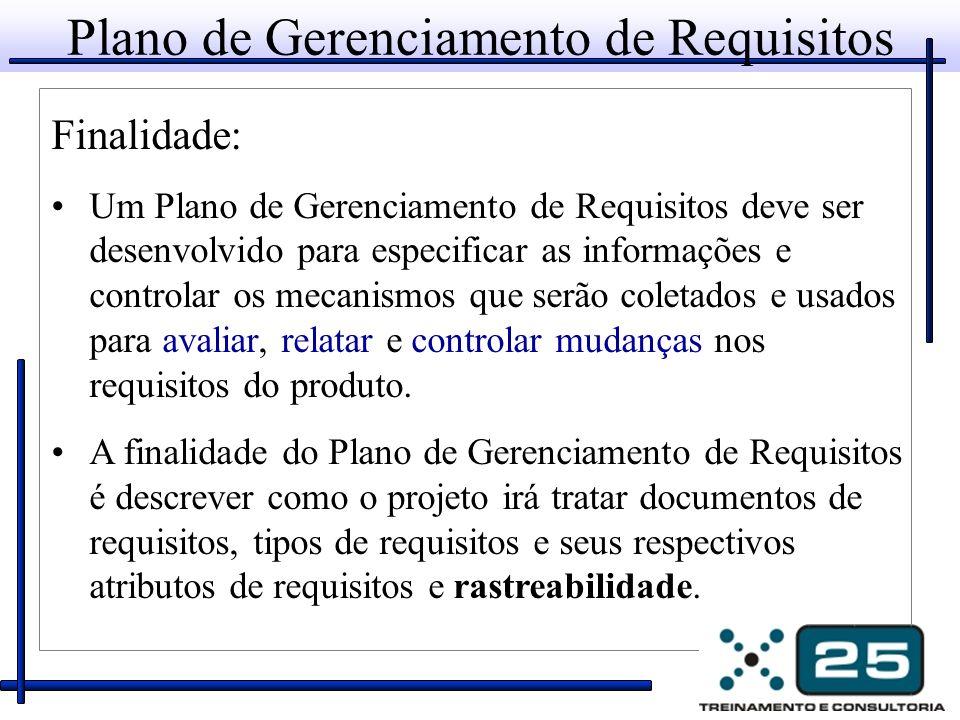 Plano de Gerenciamento de Requisitos Finalidade: Um Plano de Gerenciamento de Requisitos deve ser desenvolvido para especificar as informações e controlar os mecanismos que serão coletados e usados para avaliar, relatar e controlar mudanças nos requisitos do produto.